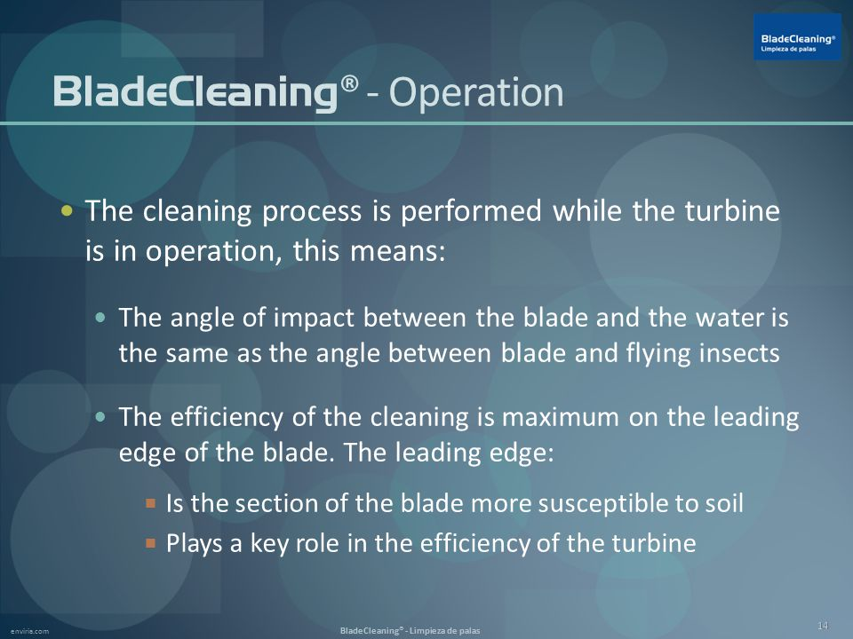 enviria.com BladeCleaning® - Limpieza de palas 14 BladeCleaning ® - Operation The cleaning process is performed while the turbine is in operation, this means: The angle of impact between the blade and the water is the same as the angle between blade and flying insects The efficiency of the cleaning is maximum on the leading edge of the blade.