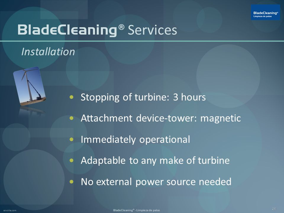 enviria.com BladeCleaning® - Limpieza de palas 24 Stopping of turbine: 3 hours Attachment device-tower: magnetic Immediately operational Adaptable to any make of turbine No external power source needed BladeCleaning ® Services Installation