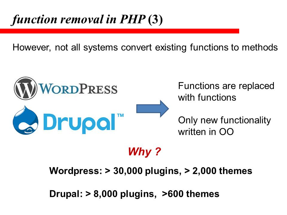 function removal in PHP (3) However, not all systems convert existing functions to methods Functions are replaced with functions Only new functionalit