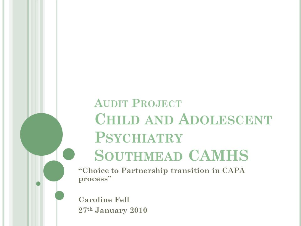 A UDIT P ROJECT C HILD AND A DOLESCENT P SYCHIATRY S OUTHMEAD CAMHS Choice to Partnership transition in CAPA process Caroline Fell 27 th January 2010