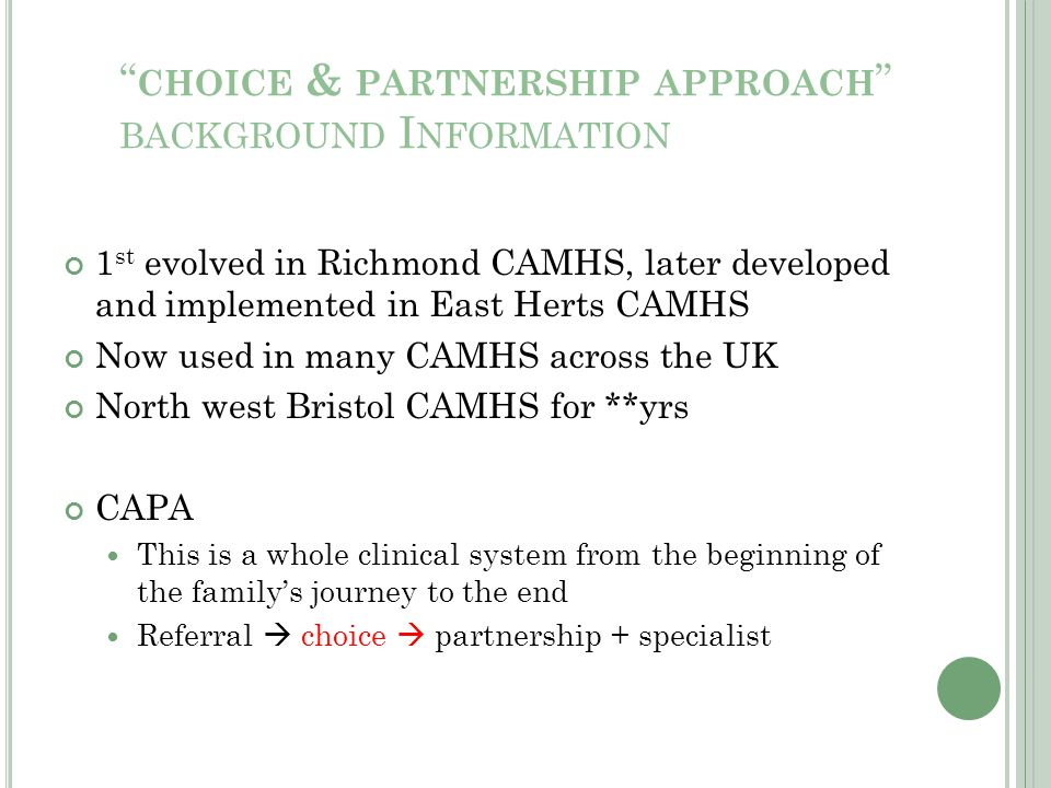 """ CHOICE & PARTNERSHIP APPROACH "" BACKGROUND I NFORMATION 1 st evolved in Richmond CAMHS, later developed and implemented in East Herts CAMHS Now used"