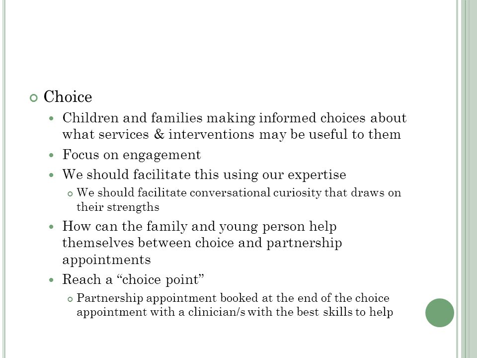 Choice Children and families making informed choices about what services & interventions may be useful to them Focus on engagement We should facilitate this using our expertise We should facilitate conversational curiosity that draws on their strengths How can the family and young person help themselves between choice and partnership appointments Reach a choice point Partnership appointment booked at the end of the choice appointment with a clinician/s with the best skills to help