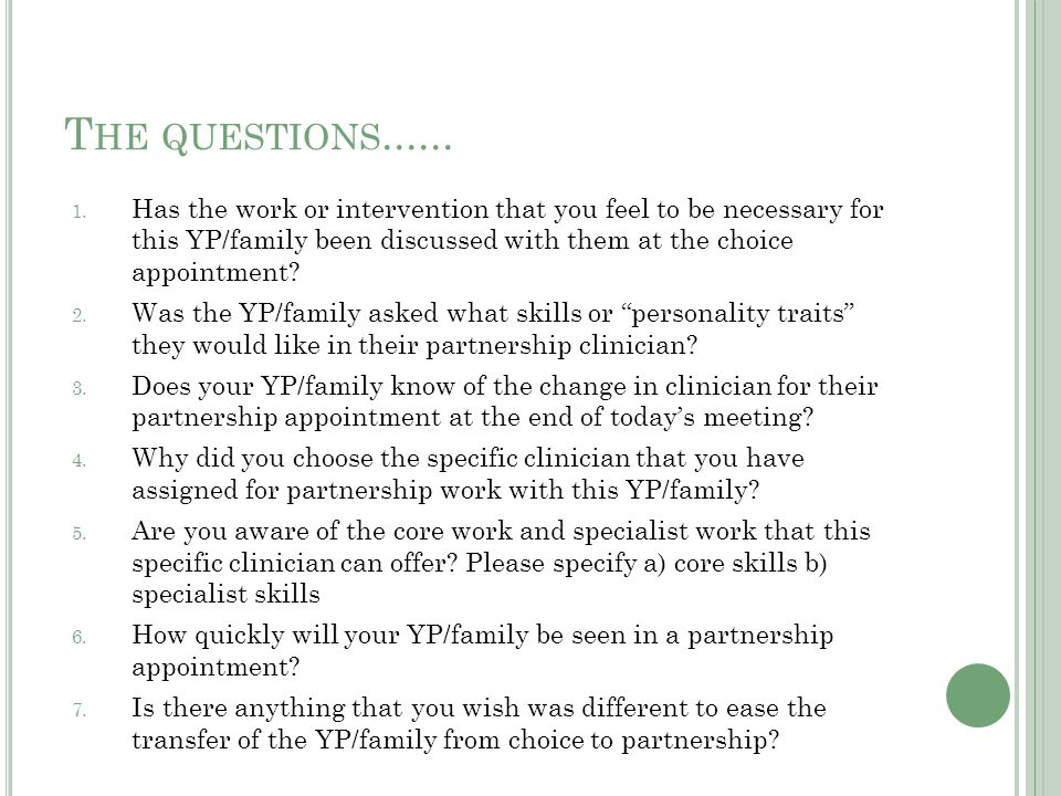 T HE QUESTIONS...... 1. Has the work or intervention that you feel to be necessary for this YP/family been discussed with them at the choice appointme