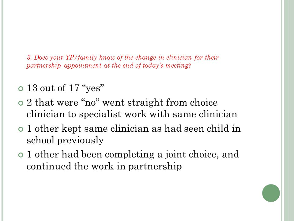 "3. Does your YP/family know of the change in clinician for their partnership appointment at the end of today's meeting? 13 out of 17 ""yes"" 2 that were"
