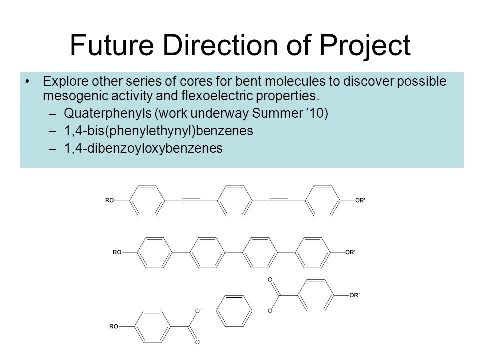Future Direction of Project Explore other series of cores for bent molecules to discover possible mesogenic activity and flexoelectric properties.