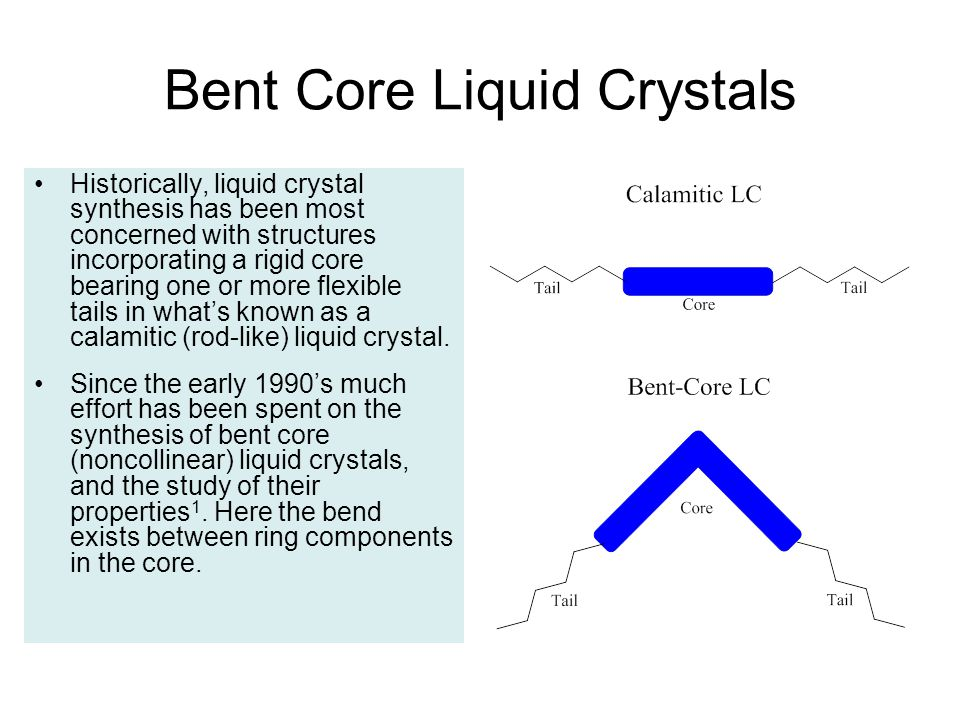 Bent Core Liquid Crystals Historically, liquid crystal synthesis has been most concerned with structures incorporating a rigid core bearing one or more flexible tails in what's known as a calamitic (rod-like) liquid crystal.