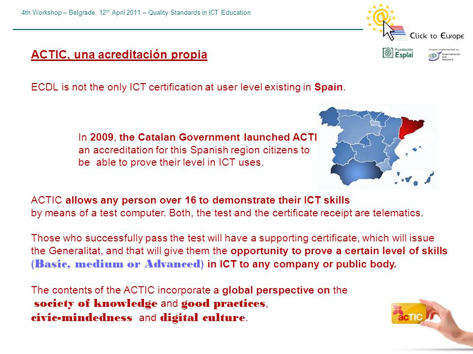 4th Workshop – Belgrade, 12 th April 2011 – Quality Standards in ICT Education ACTIC, una acreditación propia ECDL is not the only ICT certification at user level existing in Spain.