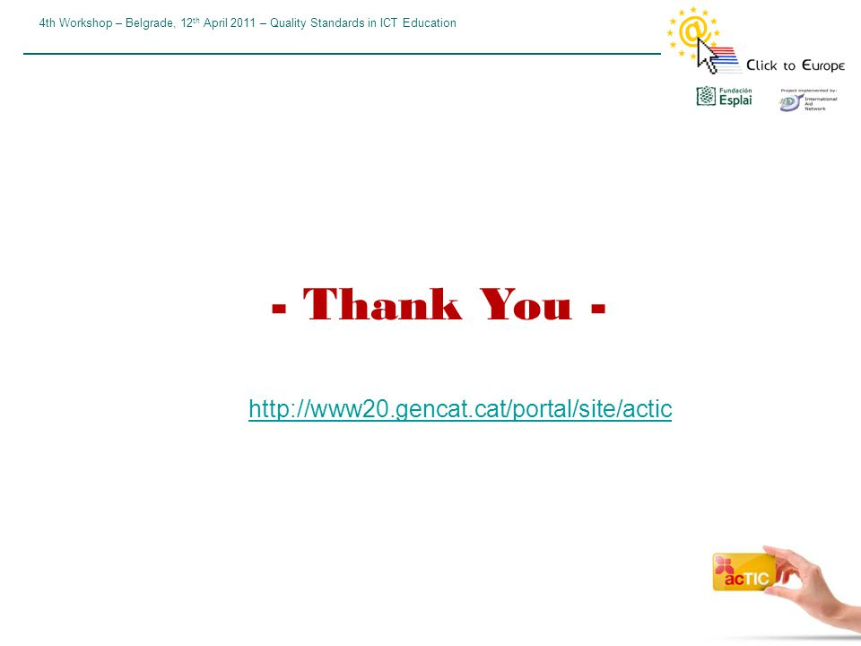 4th Workshop – Belgrade, 12 th April 2011 – Quality Standards in ICT Education - Thank You - http://www20.gencat.cat/portal/site/actic