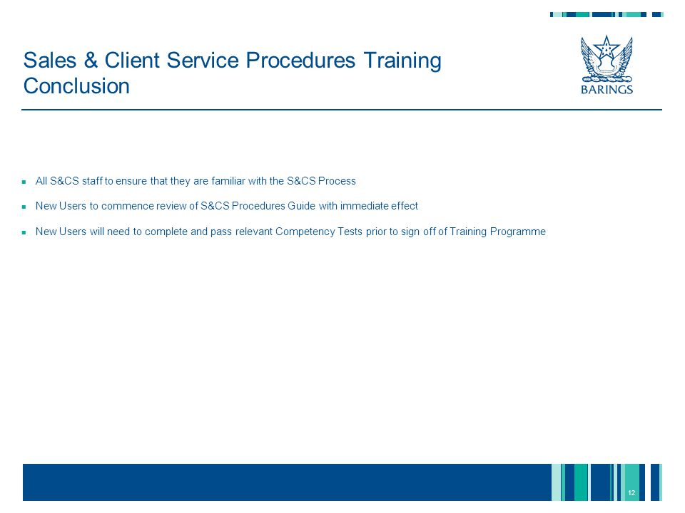 12 Sales & Client Service Procedures Training Conclusion All S&CS staff to ensure that they are familiar with the S&CS Process New Users to commence review of S&CS Procedures Guide with immediate effect New Users will need to complete and pass relevant Competency Tests prior to sign off of Training Programme