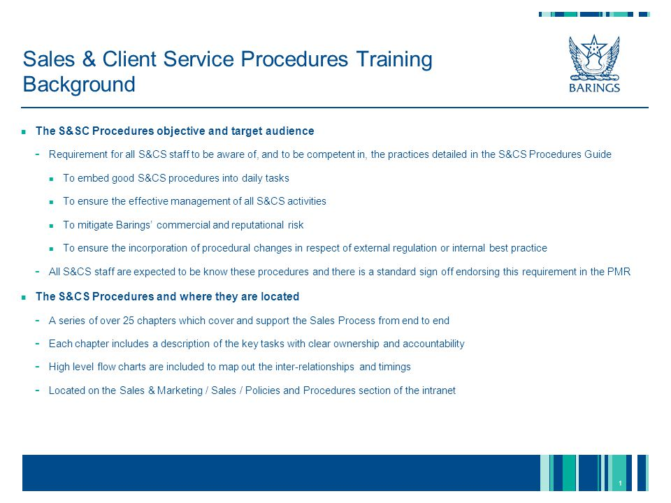 1 Sales & Client Service Procedures Training Background The S&SC Procedures objective and target audience - Requirement for all S&CS staff to be aware of, and to be competent in, the practices detailed in the S&CS Procedures Guide To embed good S&CS procedures into daily tasks To ensure the effective management of all S&CS activities To mitigate Barings' commercial and reputational risk To ensure the incorporation of procedural changes in respect of external regulation or internal best practice - All S&CS staff are expected to be know these procedures and there is a standard sign off endorsing this requirement in the PMR The S&CS Procedures and where they are located - A series of over 25 chapters which cover and support the Sales Process from end to end - Each chapter includes a description of the key tasks with clear ownership and accountability - High level flow charts are included to map out the inter-relationships and timings - Located on the Sales & Marketing / Sales / Policies and Procedures section of the intranet