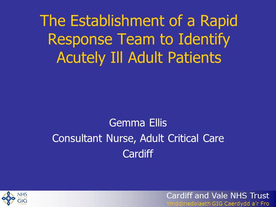Cardiff and Vale NHS Trust Ymddiriedolaeth GIG Caerdydd a'r Fro The Establishment of a Rapid Response Team to Identify Acutely Ill Adult Patients Gemma Ellis Consultant Nurse, Adult Critical Care Cardiff