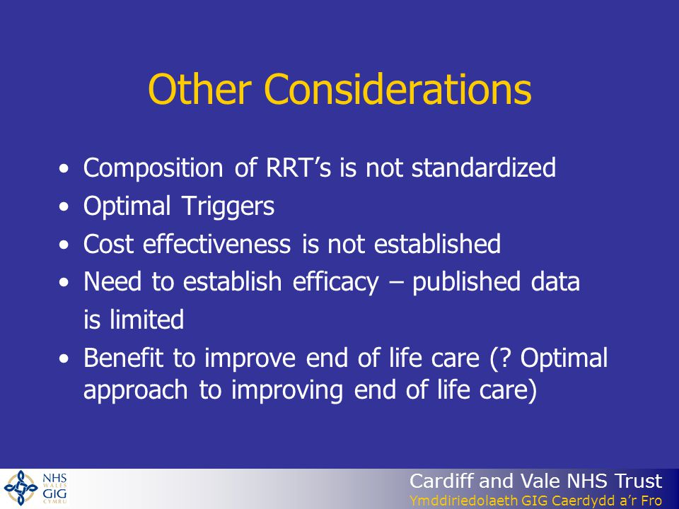 Cardiff and Vale NHS Trust Ymddiriedolaeth GIG Caerdydd a'r Fro Other Considerations Composition of RRT's is not standardized Optimal Triggers Cost effectiveness is not established Need to establish efficacy – published data is limited Benefit to improve end of life care (.