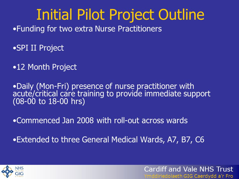 Cardiff and Vale NHS Trust Ymddiriedolaeth GIG Caerdydd a'r Fro Initial Pilot Project Outline Funding for two extra Nurse Practitioners SPI II Project 12 Month Project Daily (Mon-Fri) presence of nurse practitioner with acute/critical care training to provide immediate support (08-00 to 18-00 hrs) Commenced Jan 2008 with roll-out across wards Extended to three General Medical Wards, A7, B7, C6
