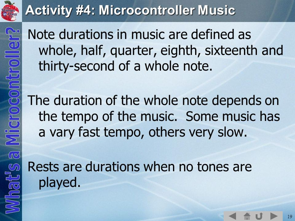 19 Activity #4: Microcontroller Music Note durations in music are defined as whole, half, quarter, eighth, sixteenth and thirty-second of a whole note.