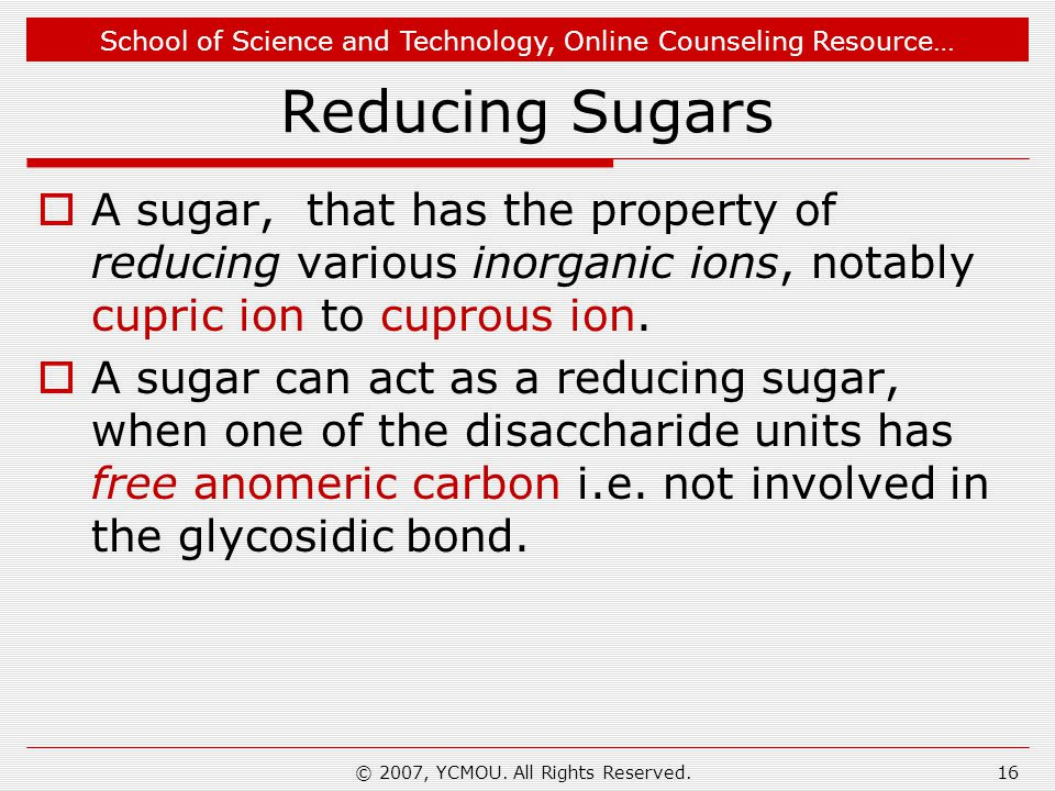 School of Science and Technology, Online Counseling Resource… Reducing Sugars  A sugar, that has the property of reducing various inorganic ions, notably cupric ion to cuprous ion.