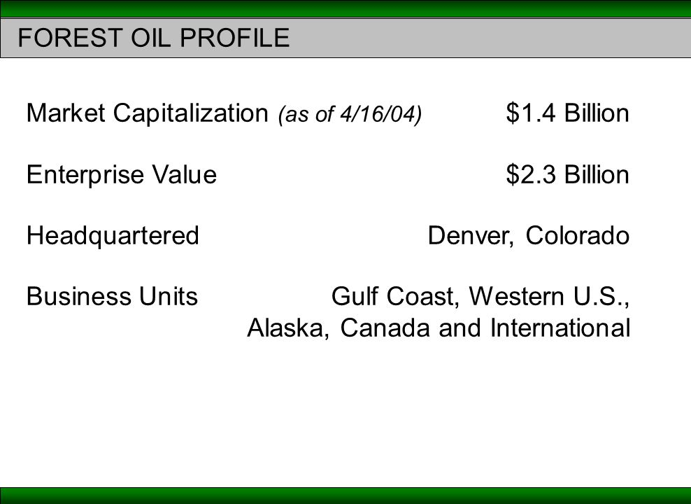 FOREST OIL PROFILE Market Capitalization (as of 4/16/04) $1.4 Billion Enterprise Value $2.3 Billion Headquartered Denver, Colorado Business UnitsGulf Coast, Western U.S., Alaska, Canada and International