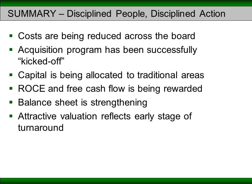 "SUMMARY – Disciplined People, Disciplined Action  Costs are being reduced across the board  Acquisition program has been successfully ""kicked-off"" "