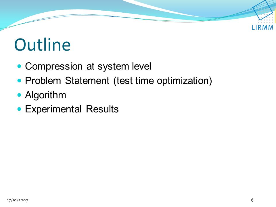 Compression at system level Problem Statement (test time optimization) Algorithm Experimental Results 17/10/2007 6 Outline