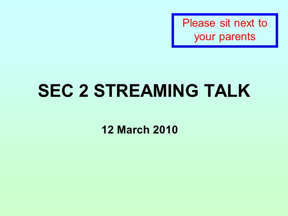 SEC 2 STREAMING TALK 12 March 2010 Please sit next to your parents