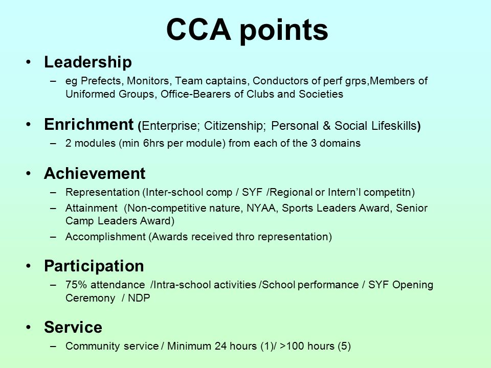 Leadership –eg Prefects, Monitors, Team captains, Conductors of perf grps,Members of Uniformed Groups, Office-Bearers of Clubs and Societies Enrichment (Enterprise; Citizenship; Personal & Social Lifeskills) –2 modules (min 6hrs per module) from each of the 3 domains Achievement –Representation (Inter-school comp / SYF /Regional or Intern'l competitn) –Attainment (Non-competitive nature, NYAA, Sports Leaders Award, Senior Camp Leaders Award) –Accomplishment (Awards received thro representation) Participation –75% attendance /Intra-school activities /School performance / SYF Opening Ceremony / NDP Service –Community service / Minimum 24 hours (1)/ >100 hours (5) CCA points