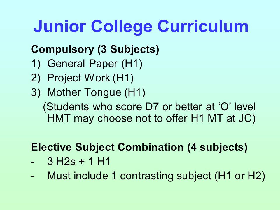 Compulsory (3 Subjects) 1)General Paper (H1) 2)Project Work (H1) 3)Mother Tongue (H1) (Students who score D7 or better at 'O' level HMT may choose not to offer H1 MT at JC) Elective Subject Combination (4 subjects) -3 H2s + 1 H1 -Must include 1 contrasting subject (H1 or H2) Junior College Curriculum