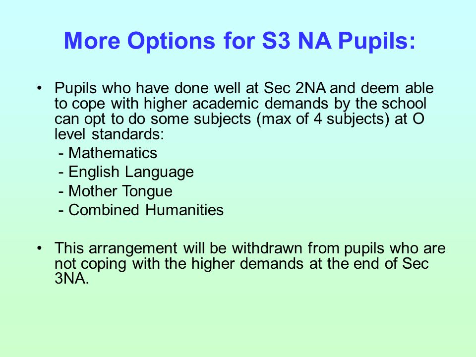 More Options for S3 NA Pupils: Pupils who have done well at Sec 2NA and deem able to cope with higher academic demands by the school can opt to do some subjects (max of 4 subjects) at O level standards: - Mathematics - English Language - Mother Tongue - Combined Humanities This arrangement will be withdrawn from pupils who are not coping with the higher demands at the end of Sec 3NA.