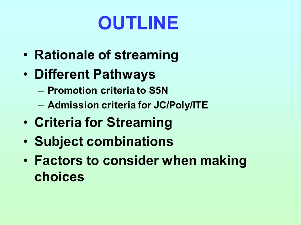 Rationale of streaming Different Pathways –Promotion criteria to S5N –Admission criteria for JC/Poly/ITE Criteria for Streaming Subject combinations Factors to consider when making choices OUTLINE