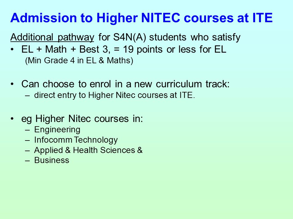 Additional pathway for S4N(A) students who satisfy EL + Math + Best 3, = 19 points or less for EL (Min Grade 4 in EL & Maths) Can choose to enrol in a new curriculum track: –direct entry to Higher Nitec courses at ITE.