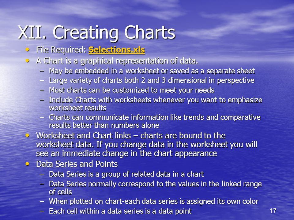 17 XII. Creating Charts File Required: Selections.xls File Required: Selections.xlsSelections.xls A Chart is a graphical representation of data. A Cha