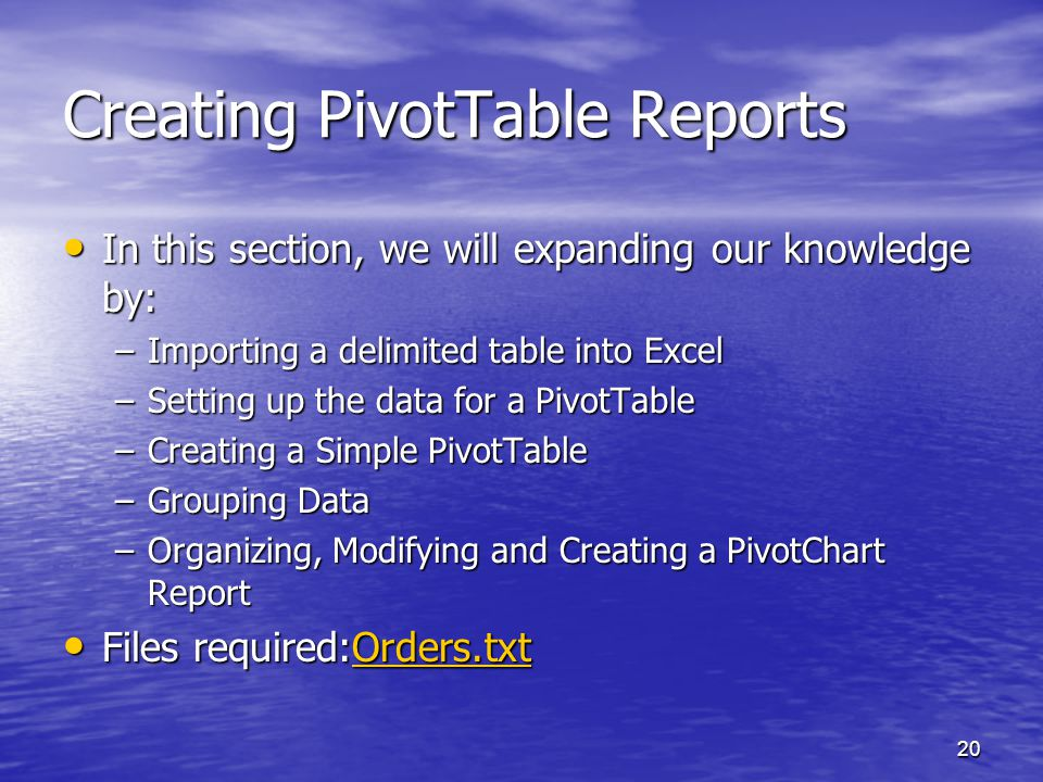 20 Creating PivotTable Reports In this section, we will expanding our knowledge by: In this section, we will expanding our knowledge by: –Importing a delimited table into Excel –Setting up the data for a PivotTable –Creating a Simple PivotTable –Grouping Data –Organizing, Modifying and Creating a PivotChart Report Files required:Orders.txt Files required:Orders.txtOrders.txt