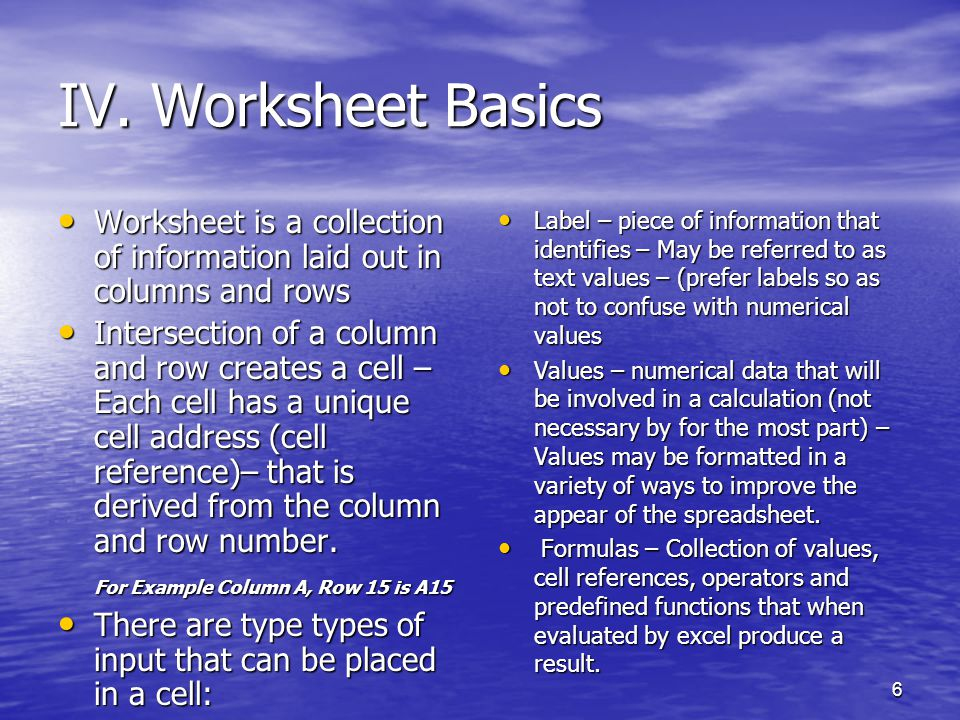 6 IV. Worksheet Basics Worksheet is a collection of information laid out in columns and rows Worksheet is a collection of information laid out in colu