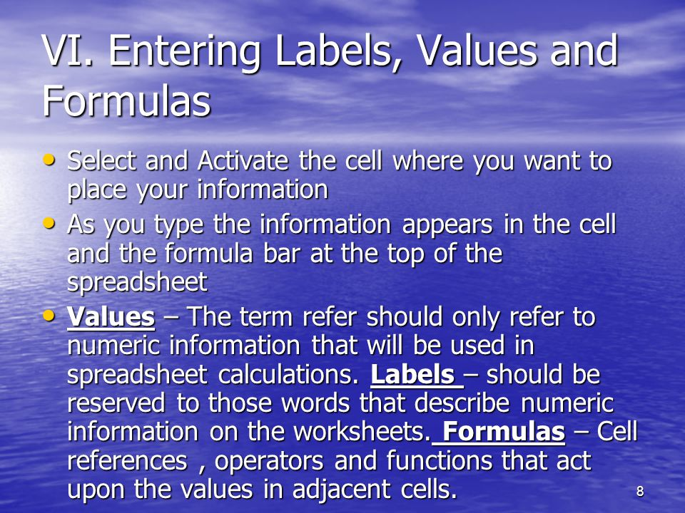 8 VI. Entering Labels, Values and Formulas Select and Activate the cell where you want to place your information Select and Activate the cell where yo