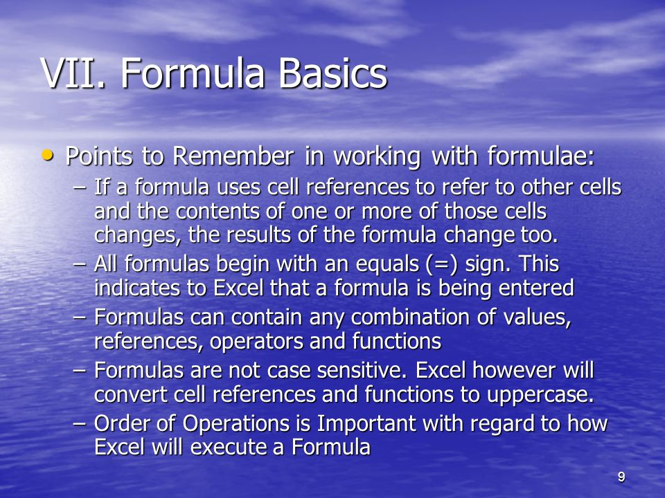 9 VII. Formula Basics Points to Remember in working with formulae: Points to Remember in working with formulae: –If a formula uses cell references to
