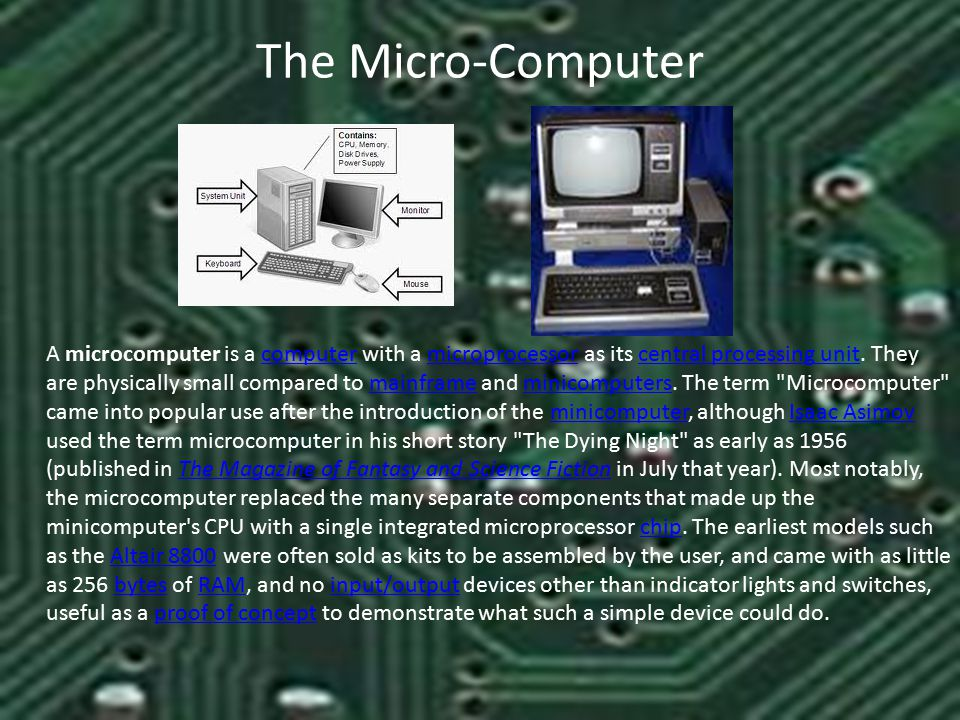 The Micro-Computer A microcomputer is a computer with a microprocessor as its central processing unit.