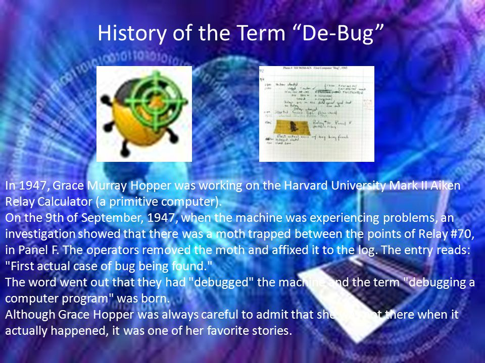 History of the Term De-Bug In 1947, Grace Murray Hopper was working on the Harvard University Mark II Aiken Relay Calculator (a primitive computer).