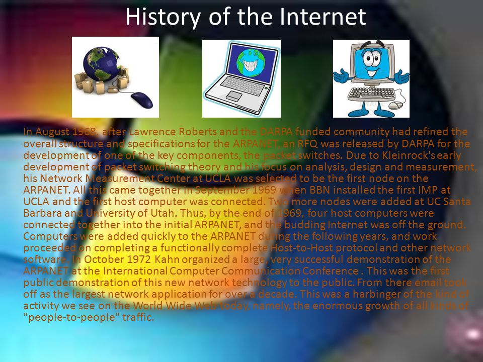 History of the Internet In August 1968, after Lawrence Roberts and the DARPA funded community had refined the overall structure and specifications for the ARPANET, an RFQ was released by DARPA for the development of one of the key components, the packet switches.