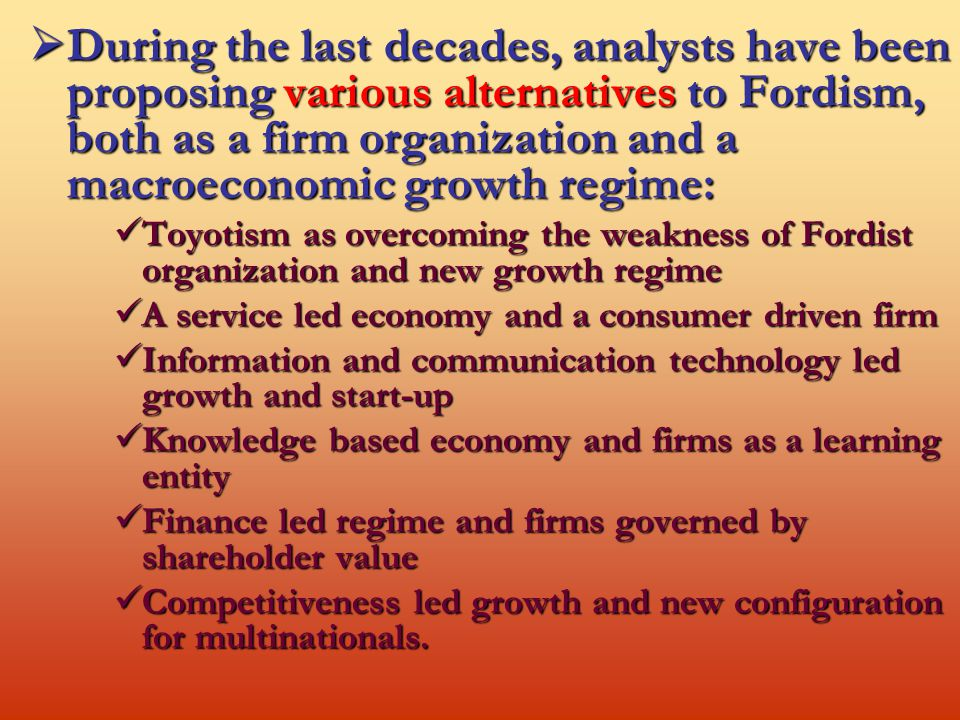  During the last decades, analysts have been proposing various alternatives to Fordism, both as a firm organization and a macroeconomic growth regime: Toyotism as overcoming the weakness of Fordist organization and new growth regime Toyotism as overcoming the weakness of Fordist organization and new growth regime A service led economy and a consumer driven firm A service led economy and a consumer driven firm Information and communication technology led growth and start-up Information and communication technology led growth and start-up Knowledge based economy and firms as a learning entity Knowledge based economy and firms as a learning entity Finance led regime and firms governed by shareholder value Finance led regime and firms governed by shareholder value Competitiveness led growth and new configuration for multinationals.