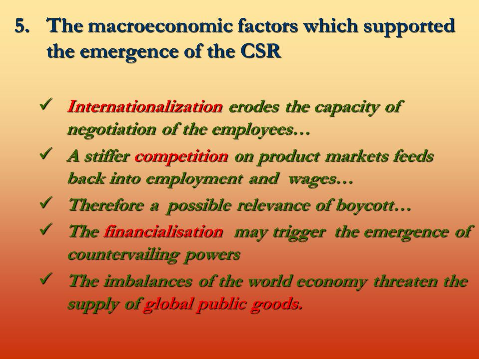 5.The macroeconomic factors which supported the emergence of the CSR Internationalization erodes the capacity of negotiation of the employees… Internationalization erodes the capacity of negotiation of the employees… A stiffer competition on product markets feeds back into employment and wages… A stiffer competition on product markets feeds back into employment and wages… Therefore a possible relevance of boycott… Therefore a possible relevance of boycott… The financialisation may trigger the emergence of countervailing powers The financialisation may trigger the emergence of countervailing powers The imbalances of the world economy threaten the supply of global public goods.