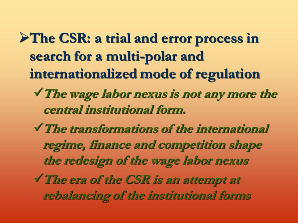  The CSR: a trial and error process in search for a multi-polar and internationalized mode of regulation The wage labor nexus is not any more the central institutional form.