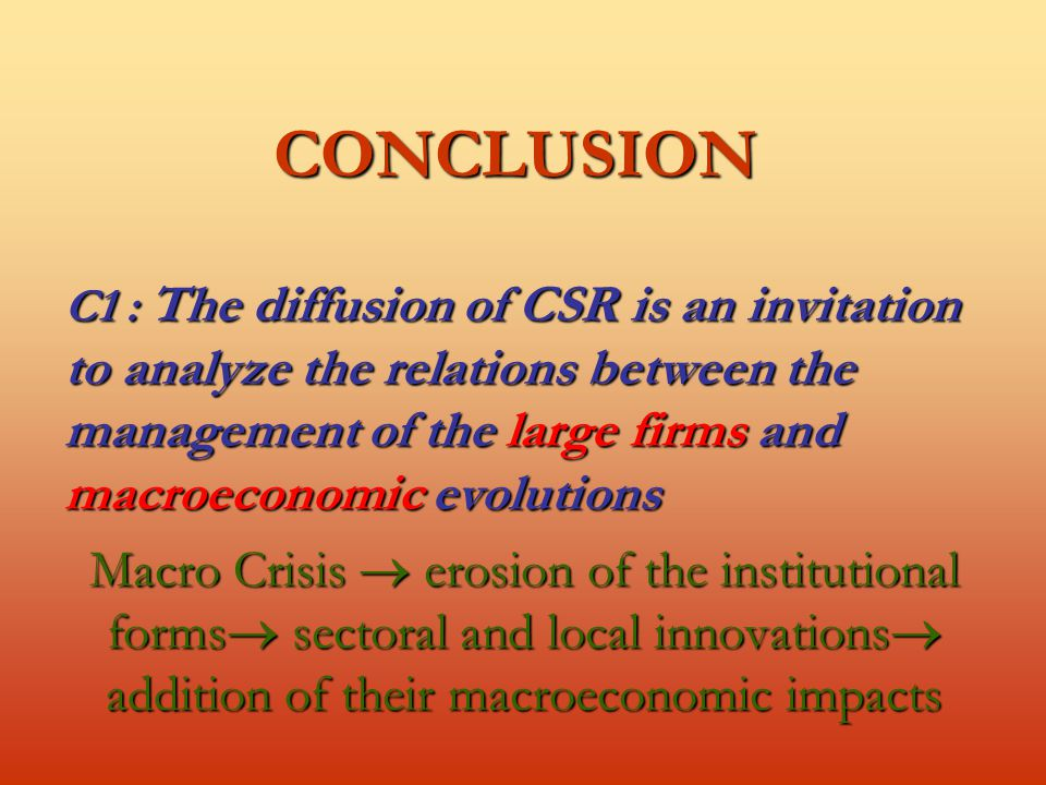 CONCLUSION C1 : The diffusion of CSR is an invitation to analyze the relations between the management of the large firms and macroeconomic evolutions Macro Crisis  erosion of the institutional forms  sectoral and local innovations  addition of their macroeconomic impacts