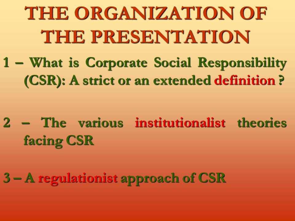 THE ORGANIZATION OF THE PRESENTATION 1 – What is Corporate Social Responsibility (CSR): A strict or an extended definition .