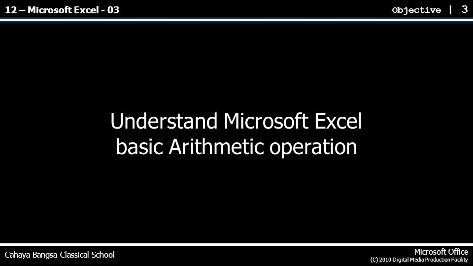 Understand Microsoft Excel basic Arithmetic operation Objective | 3 Cahaya Bangsa Classical School Microsoft Office (C) 2010 Digital Media Production Facility 12 – Microsoft Excel - 03