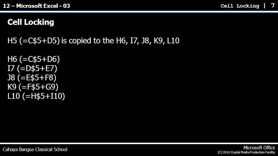 Cell Locking | 7 Cahaya Bangsa Classical School Microsoft Office (C) 2010 Digital Media Production Facility Cell Locking H5 (=C$5+D5) is copied to the H6, I7, J8, K9, L10 H6 (=C$5+D6) I7 (=D$5+E7) J8 (=E$5+F8) K9 (=F$5+G9) L10 (=H$5+I10) 12 – Microsoft Excel - 03