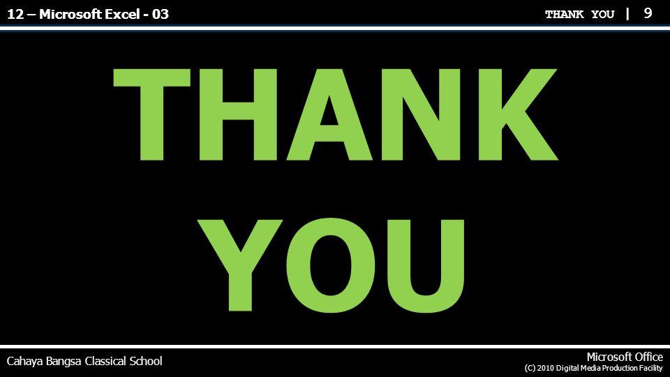 THANK YOU | 9 THANK YOU Cahaya Bangsa Classical School Microsoft Office (C) 2010 Digital Media Production Facility 12 – Microsoft Excel - 03