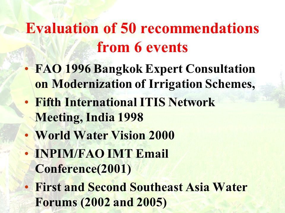 Evaluation of 50 recommendations from 6 events FAO 1996 Bangkok Expert Consultation on Modernization of Irrigation Schemes, Fifth International ITIS Network Meeting, India 1998 World Water Vision 2000 INPIM/FAO IMT Email Conference(2001) First and Second Southeast Asia Water Forums (2002 and 2005)