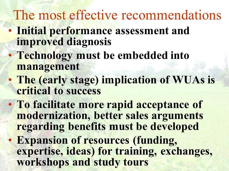 The most effective recommendations Initial performance assessment and improved diagnosis Technology must be embedded into management The (early stage) implication of WUAs is critical to success To facilitate more rapid acceptance of modernization, better sales arguments regarding benefits must be developed Expansion of resources (funding, expertise, ideas) for training, exchanges, workshops and study tours