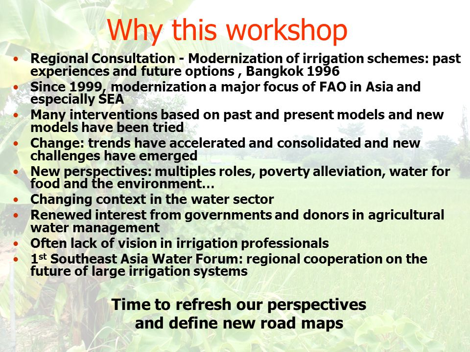 Why this workshop Regional Consultation - Modernization of irrigation schemes: past experiences and future options, Bangkok 1996 Since 1999, modernization a major focus of FAO in Asia and especially SEA Many interventions based on past and present models and new models have been tried Change: trends have accelerated and consolidated and new challenges have emerged New perspectives: multiples roles, poverty alleviation, water for food and the environment… Changing context in the water sector Renewed interest from governments and donors in agricultural water management Often lack of vision in irrigation professionals 1 st Southeast Asia Water Forum: regional cooperation on the future of large irrigation systems Time to refresh our perspectives and define new road maps