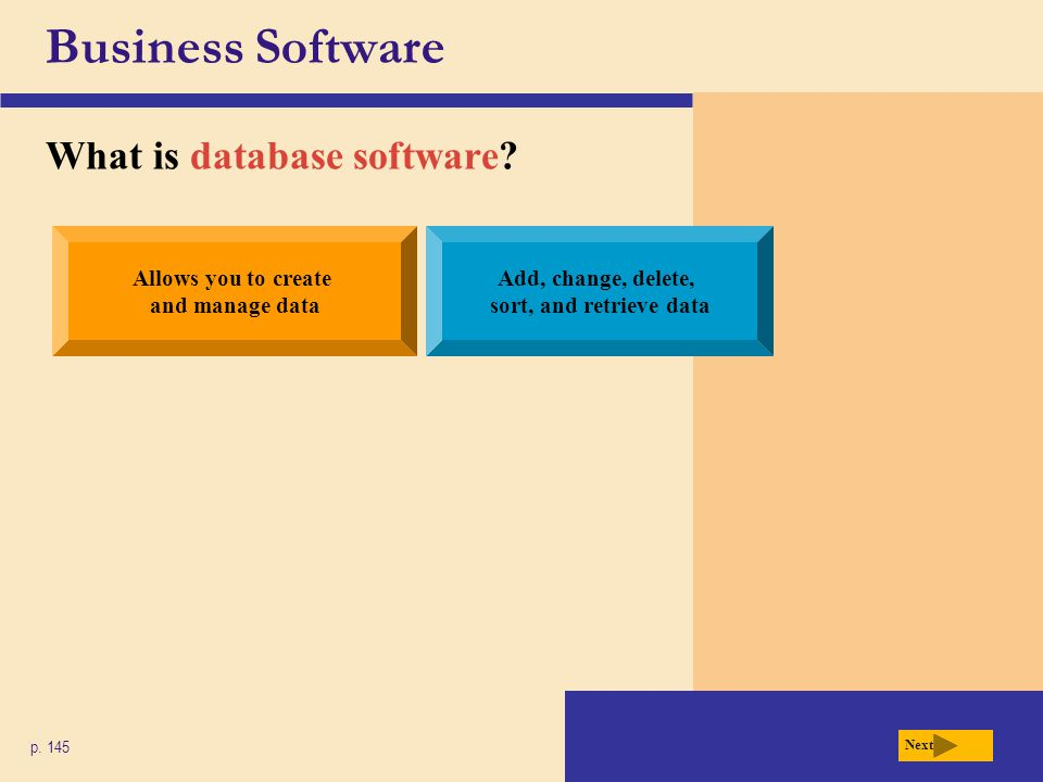 Business Software What is database software? p. 145 Allows you to create and manage data Add, change, delete, sort, and retrieve data Next