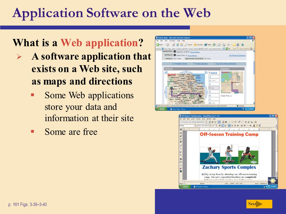 Application Software on the Web What is a Web application? p. 161 Figs. 3-39–3-40 Next  A software application that exists on a Web site, such as map