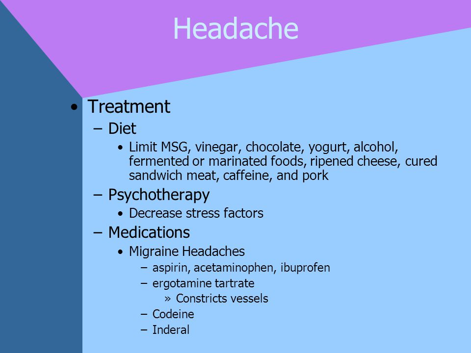 Headache Treatment –Diet Limit MSG, vinegar, chocolate, yogurt, alcohol, fermented or marinated foods, ripened cheese, cured sandwich meat, caffeine,